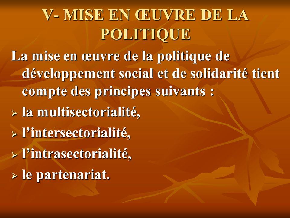 V- MISE EN ŒUVRE DE LA POLITIQUE La mise en œuvre de la politique de développement social et de solidarité tient compte des principes suivants : la mu