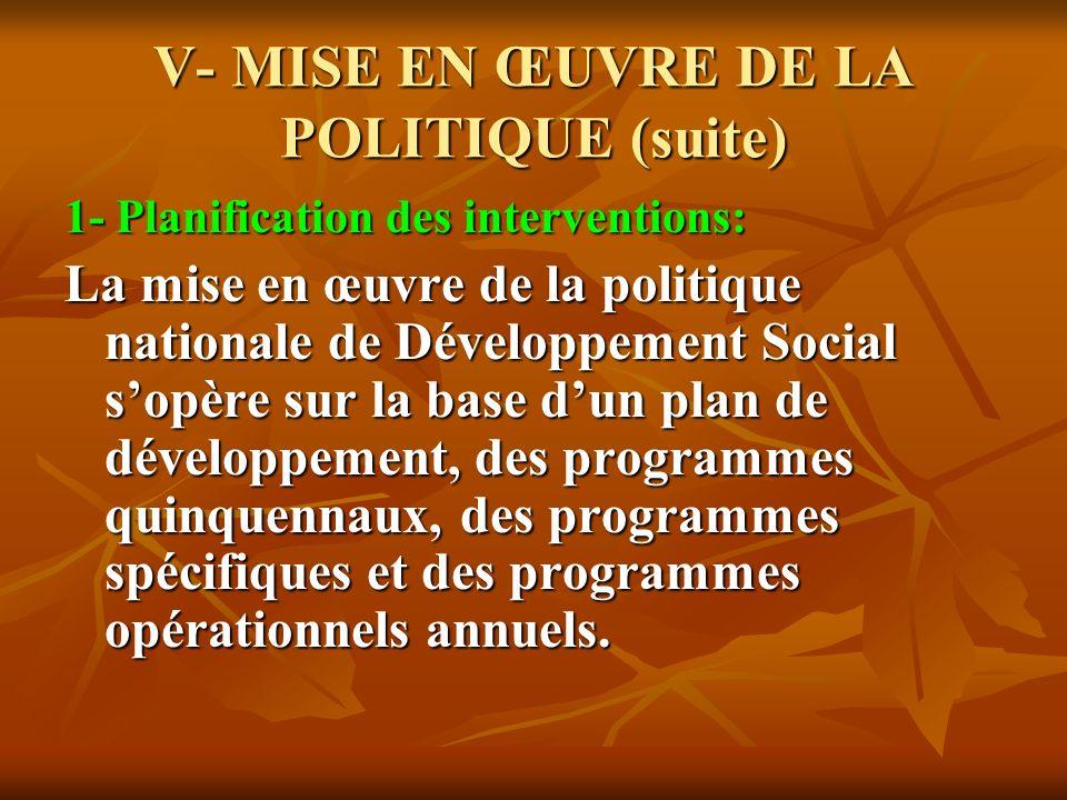 V- MISE EN ŒUVRE DE LA POLITIQUE (suite) 1- Planification des interventions: La mise en œuvre de la politique nationale de Développement Social sopère sur la base dun plan de développement, des programmes quinquennaux, des programmes spécifiques et des programmes opérationnels annuels.