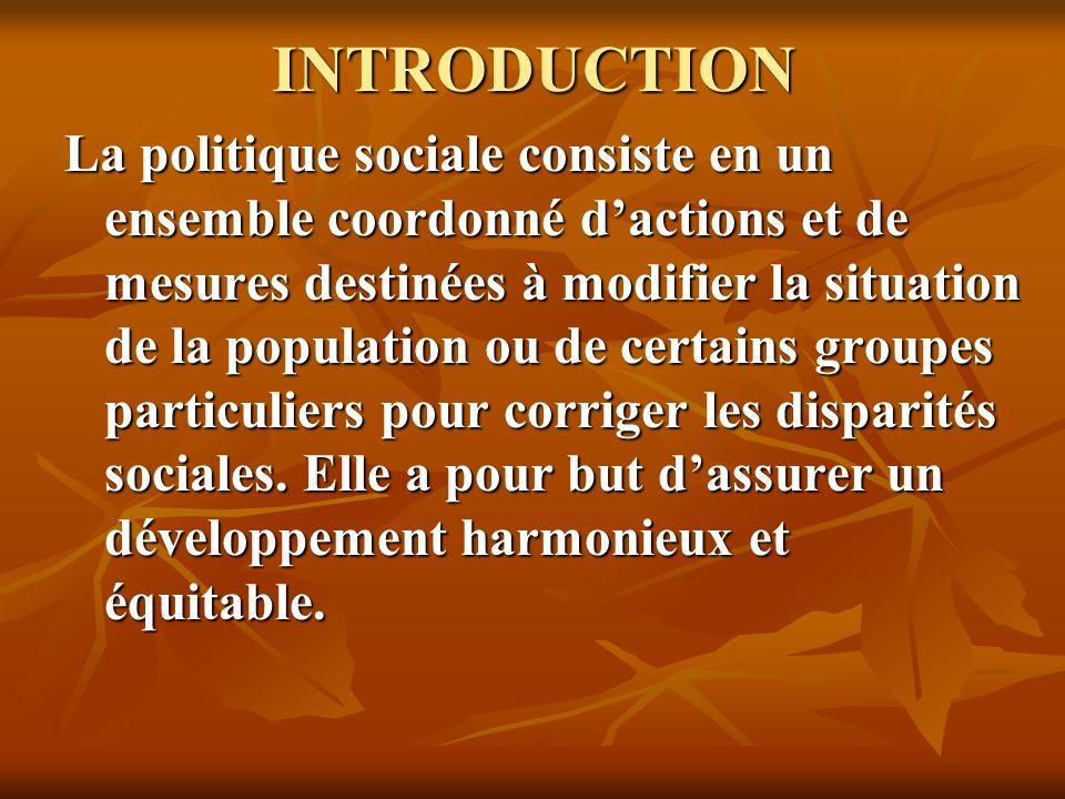 INTRODUCTION La politique sociale consiste en un ensemble coordonné dactions et de mesures destinées à modifier la situation de la population ou de certains groupes particuliers pour corriger les disparités sociales.