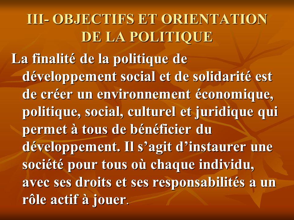 III- OBJECTIFS ET ORIENTATION DE LA POLITIQUE La finalité de la politique de développement social et de solidarité est de créer un environnement économique, politique, social, culturel et juridique qui permet à tous de bénéficier du développement.