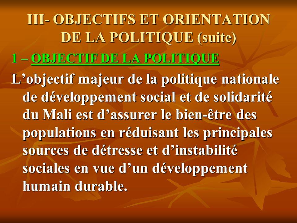 III- OBJECTIFS ET ORIENTATION DE LA POLITIQUE (suite) 1 – OBJECTIF DE LA POLITIQUE Lobjectif majeur de la politique nationale de développement social et de solidarité du Mali est dassurer le bien-être des populations en réduisant les principales sources de détresse et dinstabilité sociales en vue dun développement humain durable.
