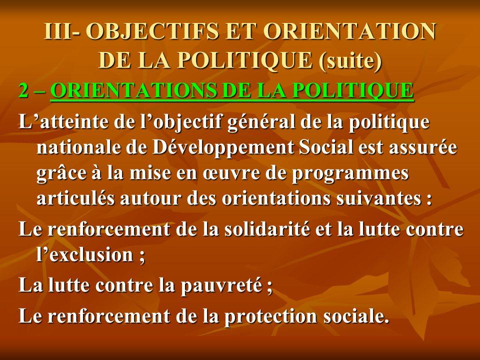 III- OBJECTIFS ET ORIENTATION DE LA POLITIQUE (suite) 2 – ORIENTATIONS DE LA POLITIQUE Latteinte de lobjectif général de la politique nationale de Dév