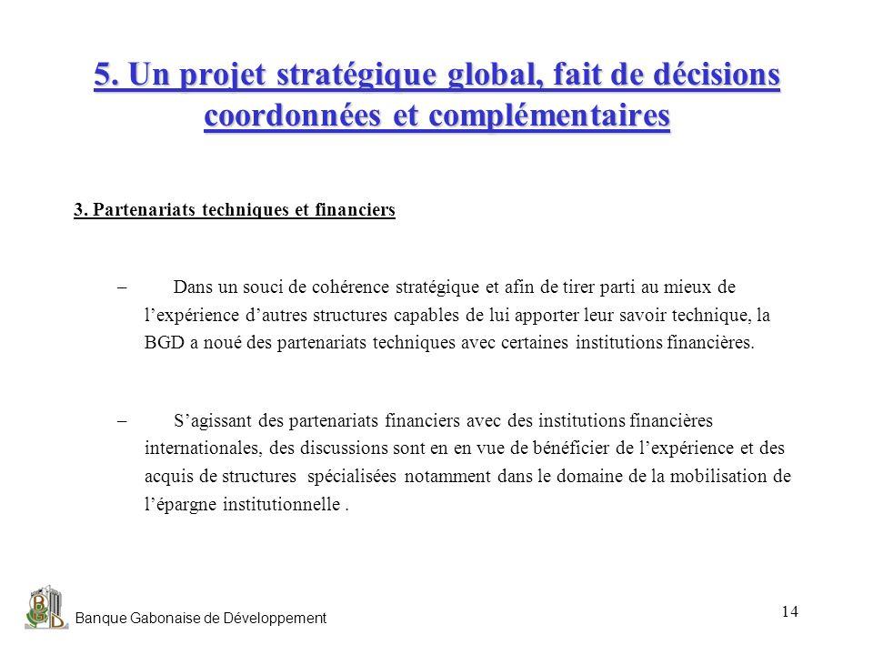 Banque Gabonaise de Développement 14 5. Un projet stratégique global, fait de décisions coordonnées et complémentaires 3. Partenariats techniques et f