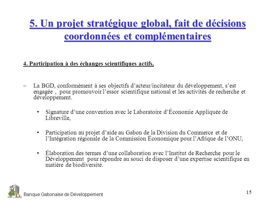 Banque Gabonaise de Développement 15 5. Un projet stratégique global, fait de décisions coordonnées et complémentaires 4. Participation à des échanges