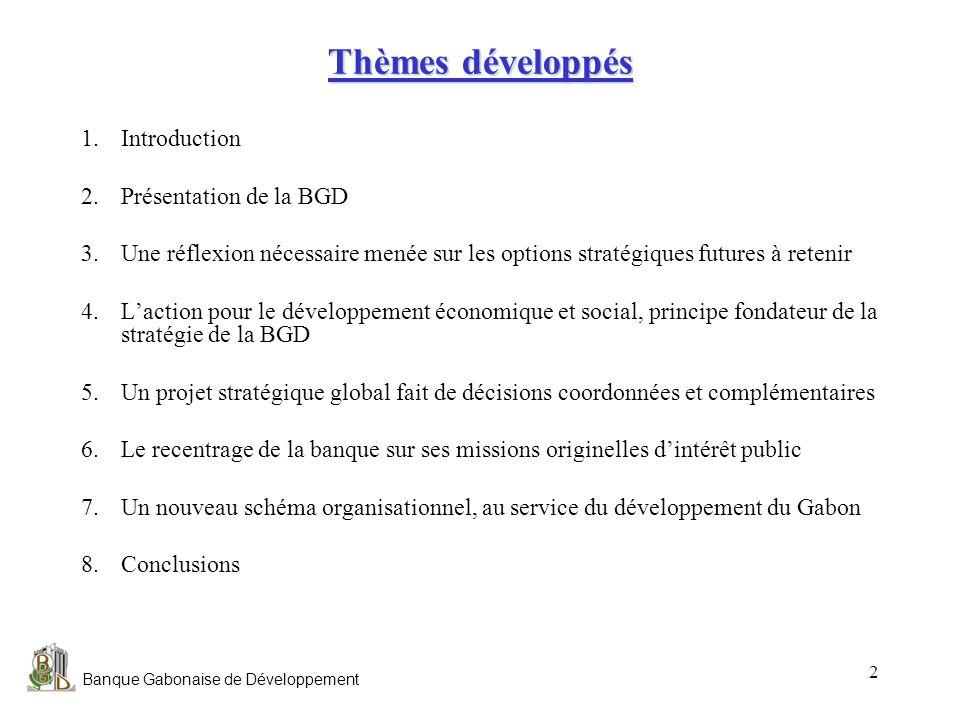 Banque Gabonaise de Développement 2 Thèmes développés 1.Introduction 2.Présentation de la BGD 3.Une réflexion nécessaire menée sur les options stratég