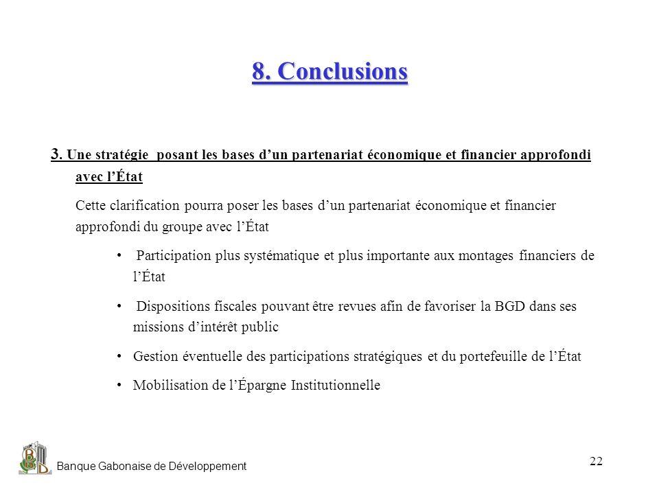Banque Gabonaise de Développement 22 8. Conclusions 3. Une stratégie posant les bases dun partenariat économique et financier approfondi avec lÉtat Ce