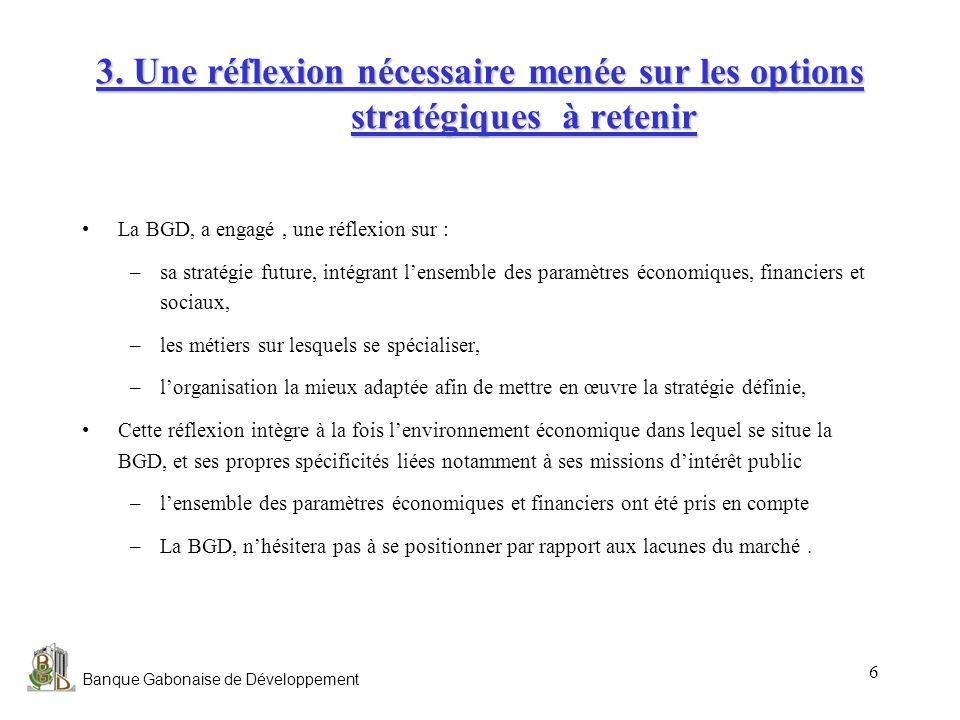 Banque Gabonaise de Développement 6 3. Une réflexion nécessaire menée sur les options stratégiques à retenir La BGD, a engagé, une réflexion sur : –sa
