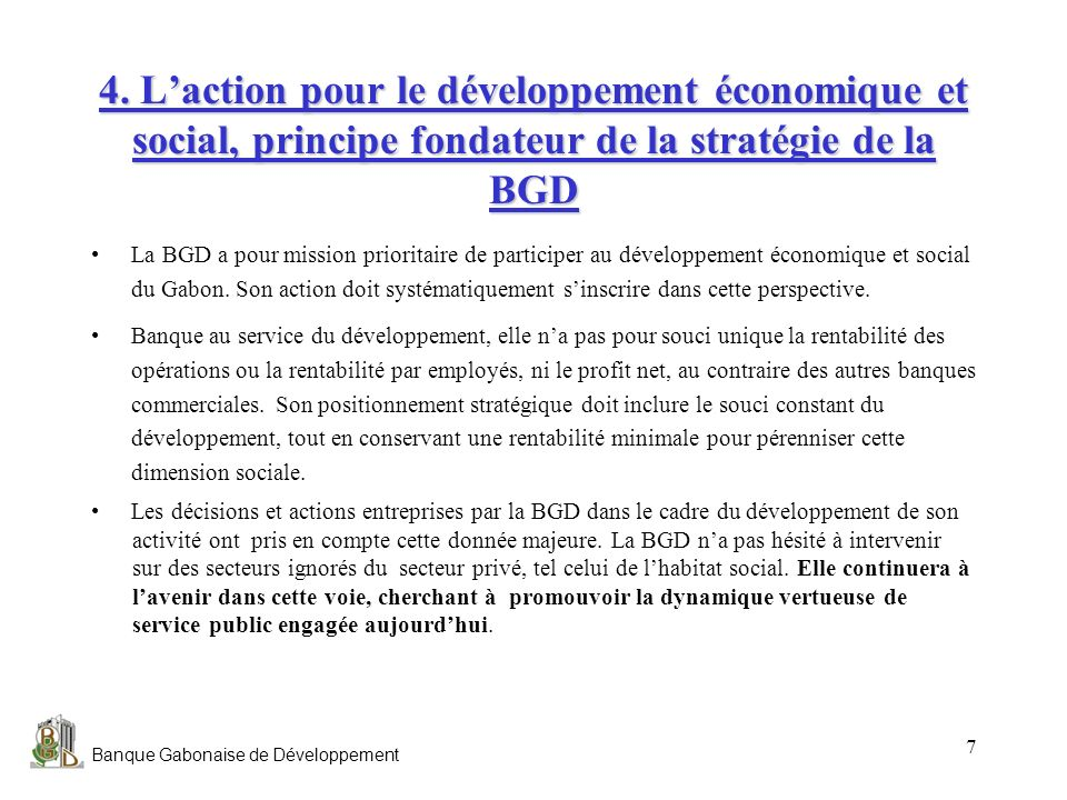 Banque Gabonaise de Développement 7 4. Laction pour le développement économique et social, principe fondateur de la stratégie de la BGD La BGD a pour