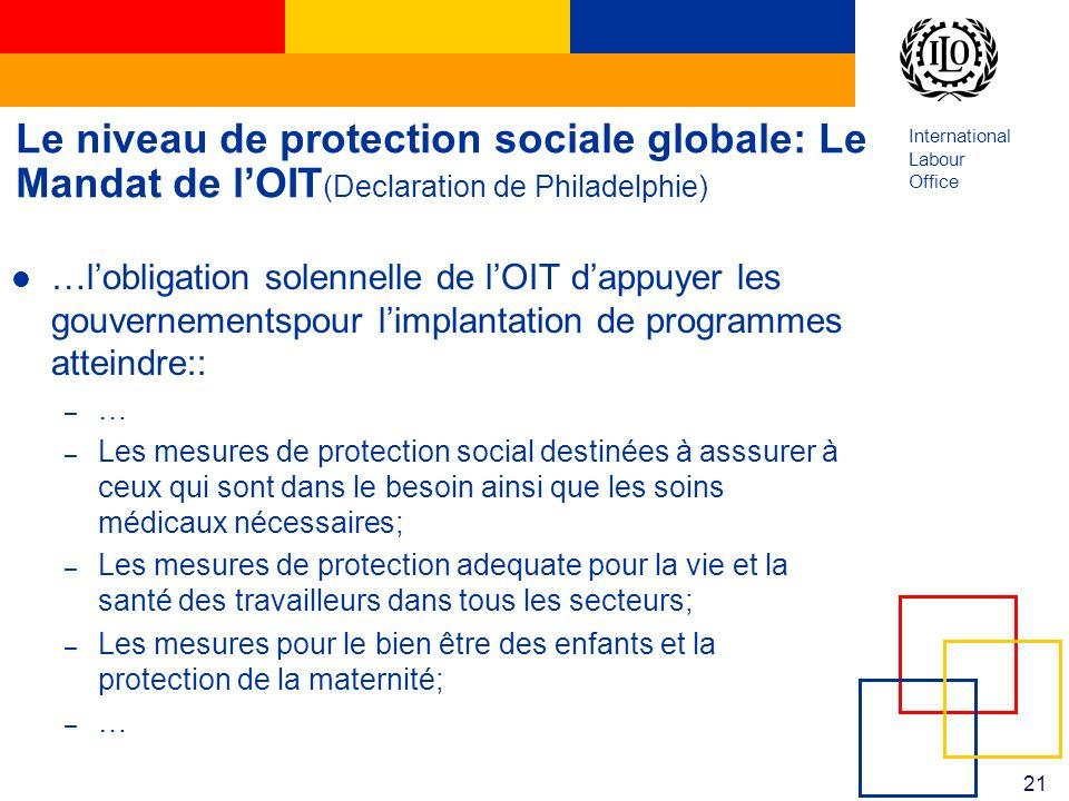 International Labour Office 21 Le niveau de protection sociale globale: Le Mandat de lOIT (Declaration de Philadelphie) …lobligation solennelle de lOI