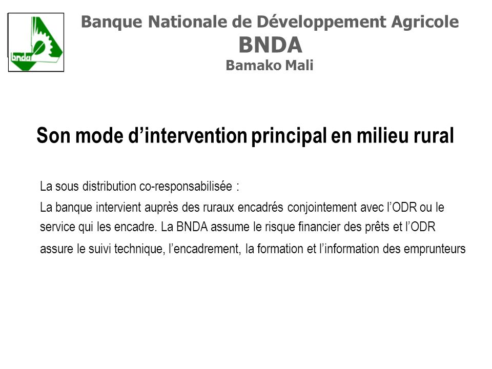 Son mode dintervention principal en milieu rural La sous distribution co-responsabilisée : La banque intervient auprès des ruraux encadrés conjointement avec lODR ou le service qui les encadre.
