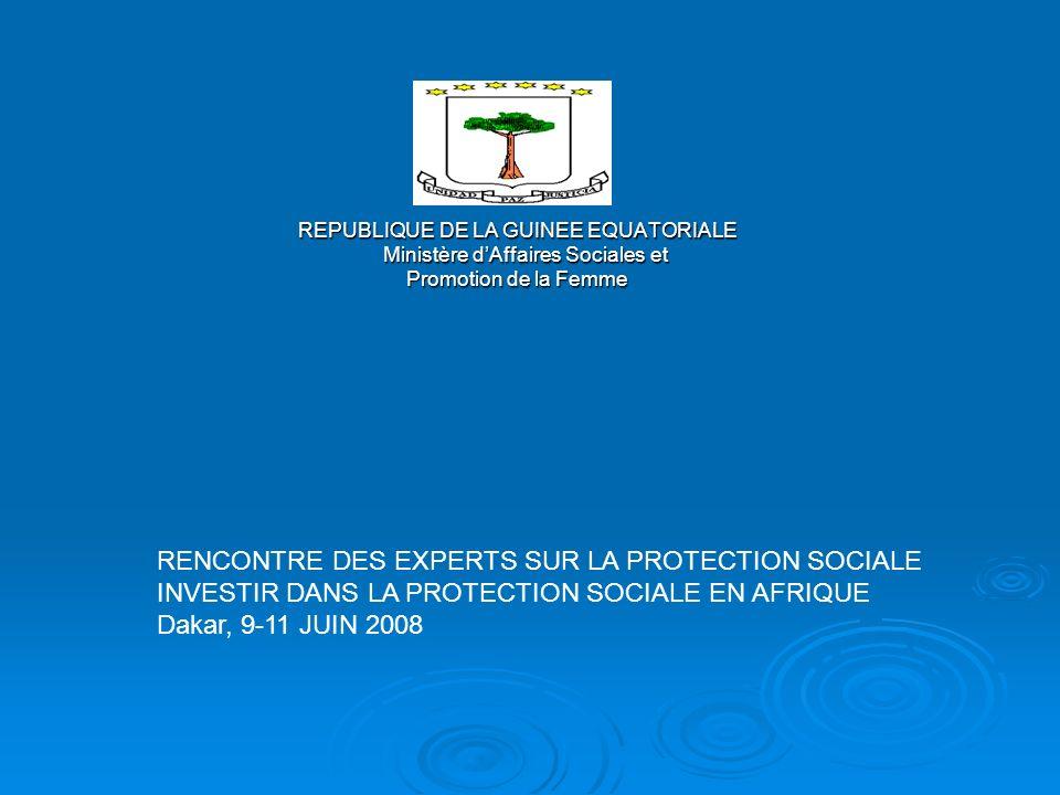 REPUBLIQUE DE LA GUINEE EQUATORIALE Ministère dAffaires Sociales et Ministère dAffaires Sociales et Promotion de la Femme RENCONTRE DES EXPERTS SUR LA PROTECTION SOCIALE INVESTIR DANS LA PROTECTION SOCIALE EN AFRIQUE Dakar, 9-11 JUIN 2008