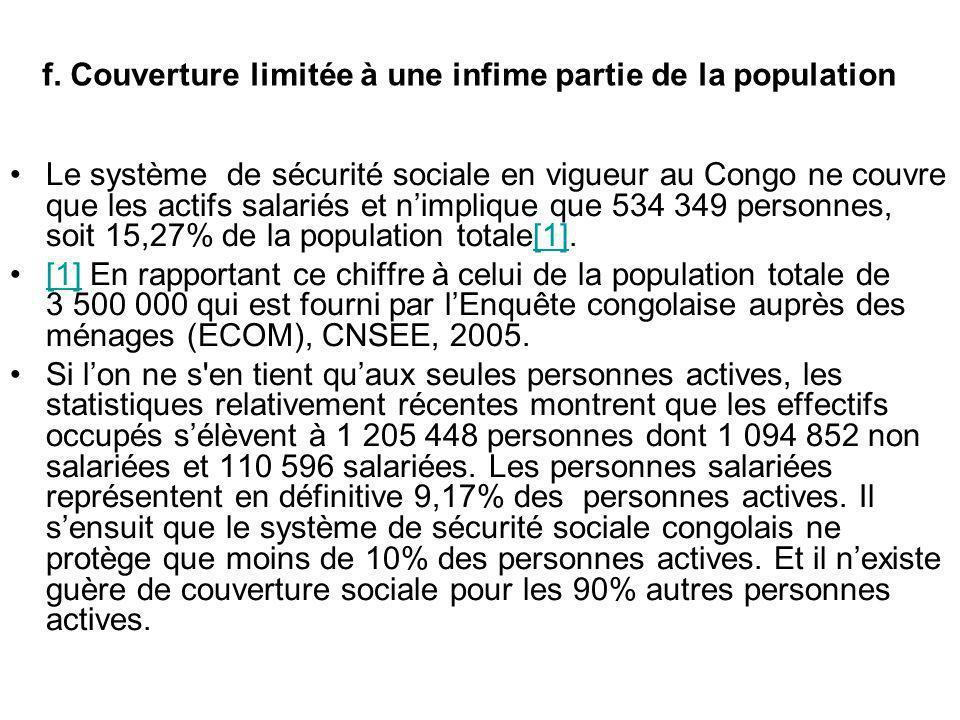 f. Couverture limitée à une infime partie de la population Le système de sécurité sociale en vigueur au Congo ne couvre que les actifs salariés et nim