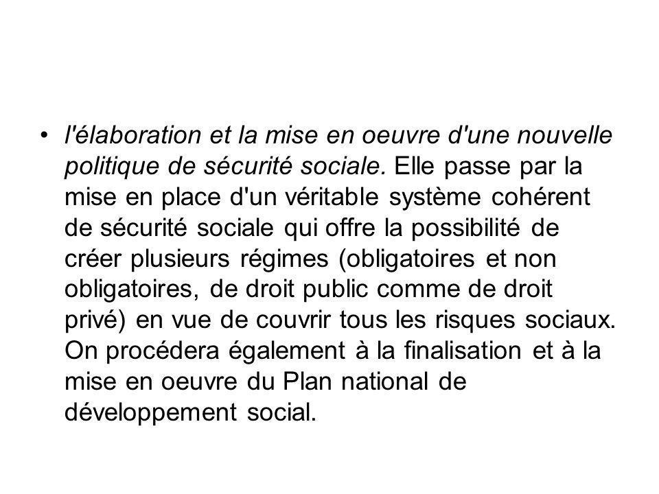 l'élaboration et la mise en oeuvre d'une nouvelle politique de sécurité sociale. Elle passe par la mise en place d'un véritable système cohérent de sé