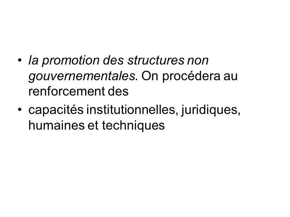 la promotion des structures non gouvernementales. On procédera au renforcement des capacités institutionnelles, juridiques, humaines et techniques