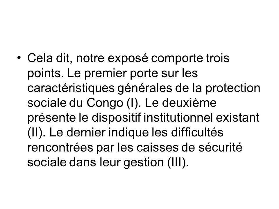 Cela dit, notre exposé comporte trois points. Le premier porte sur les caractéristiques générales de la protection sociale du Congo (I). Le deuxième p