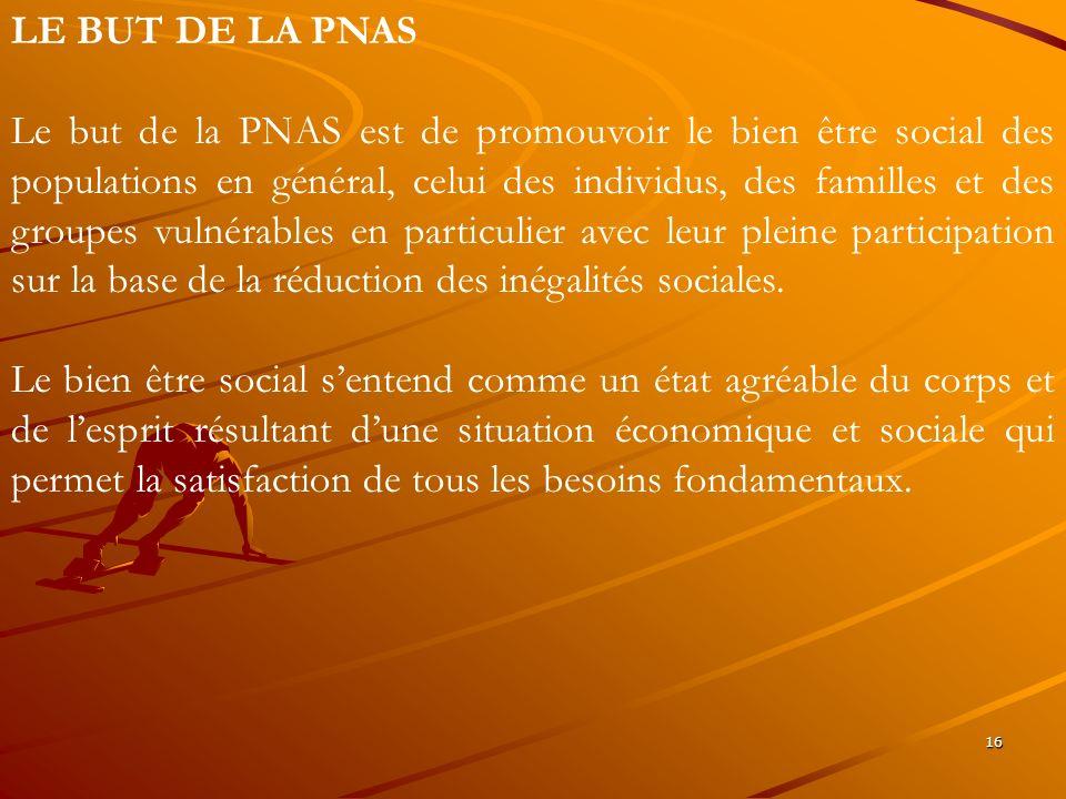 16 LE BUT DE LA PNAS Le but de la PNAS est de promouvoir le bien être social des populations en général, celui des individus, des familles et des grou