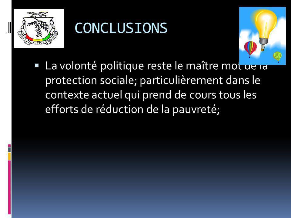CONCLUSIONS La volonté politique reste le maître mot de la protection sociale; particulièrement dans le contexte actuel qui prend de cours tous les efforts de réduction de la pauvreté;