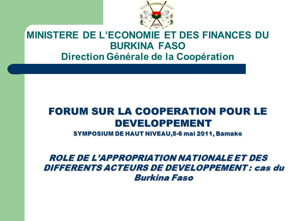 MINISTERE DE LECONOMIE ET DES FINANCES DU BURKINA FASO Direction Générale de la Coopération FORUM SUR LA COOPERATION POUR LE DEVELOPPEMENT SYMPOSIUM DE HAUT NIVEAU,5-6 mai 2011, Bamako ROLE DE LAPPROPRIATION NATIONALE ET DES DIFFERENTS ACTEURS DE DEVELOPPEMENT : cas du Burkina Faso