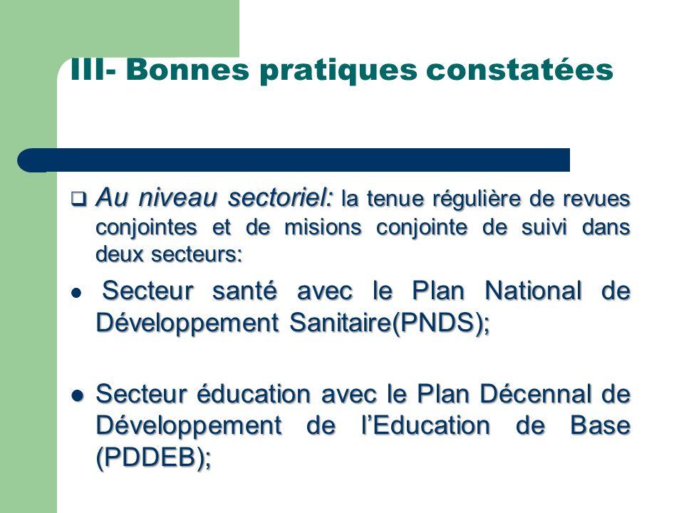 III- Bonnes pratiques constatées Au niveau sectoriel: la tenue régulière de revues conjointes et de misions conjointe de suivi dans deux secteurs: Au niveau sectoriel: la tenue régulière de revues conjointes et de misions conjointe de suivi dans deux secteurs: Secteur santé avec le Plan National de Développement Sanitaire(PNDS); Secteur éducation avec le Plan Décennal de Développement de lEducation de Base (PDDEB); Secteur éducation avec le Plan Décennal de Développement de lEducation de Base (PDDEB);