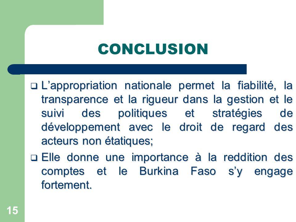 CONCLUSION Lappropriation nationale permet la fiabilité, la transparence et la rigueur dans la gestion et le suivi des politiques et stratégies de développement avec le droit de regard des acteurs non étatiques; Lappropriation nationale permet la fiabilité, la transparence et la rigueur dans la gestion et le suivi des politiques et stratégies de développement avec le droit de regard des acteurs non étatiques; Elle donne une importance à la reddition des comptes et le Burkina Faso sy engage fortement.