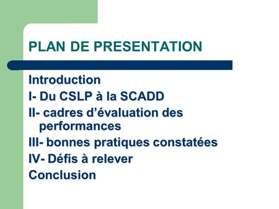 PLAN DE PRESENTATION Introduction I- Du CSLP à la SCADD II- cadres dévaluation des performances III- bonnes pratiques constatées IV- Défis à relever Conclusion