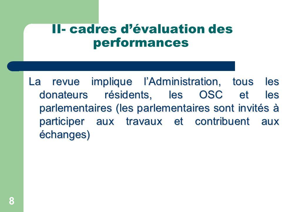II- cadres dévaluation des performances La revue implique lAdministration, tous les donateurs résidents, les OSC et les parlementaires (les parlementaires sont invités à participer aux travaux et contribuent aux échanges) 8