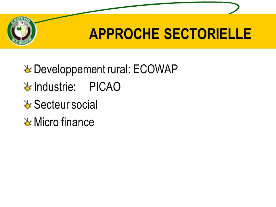 APPROCHE SECTORIELLE Developpement rural: ECOWAP Industrie: PICAO Secteur social Micro finance