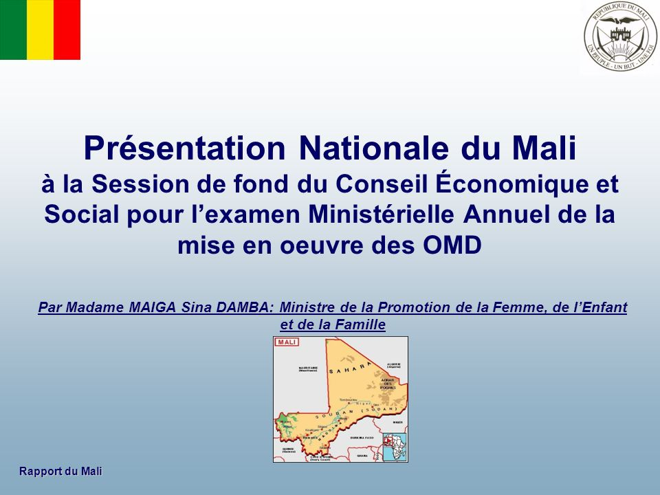 Rapport du Mali 1.Présentation générale du Mali 2.Stratégies nationales de développement 3.Principaux succès enregistres – Enseignements tirés 4.Principaux défis, obstacles et contraintes 5.Opportunités et obstacles nouveaux ou prévisibles 6.Partenariat et besoins de financement Plan de la présentation