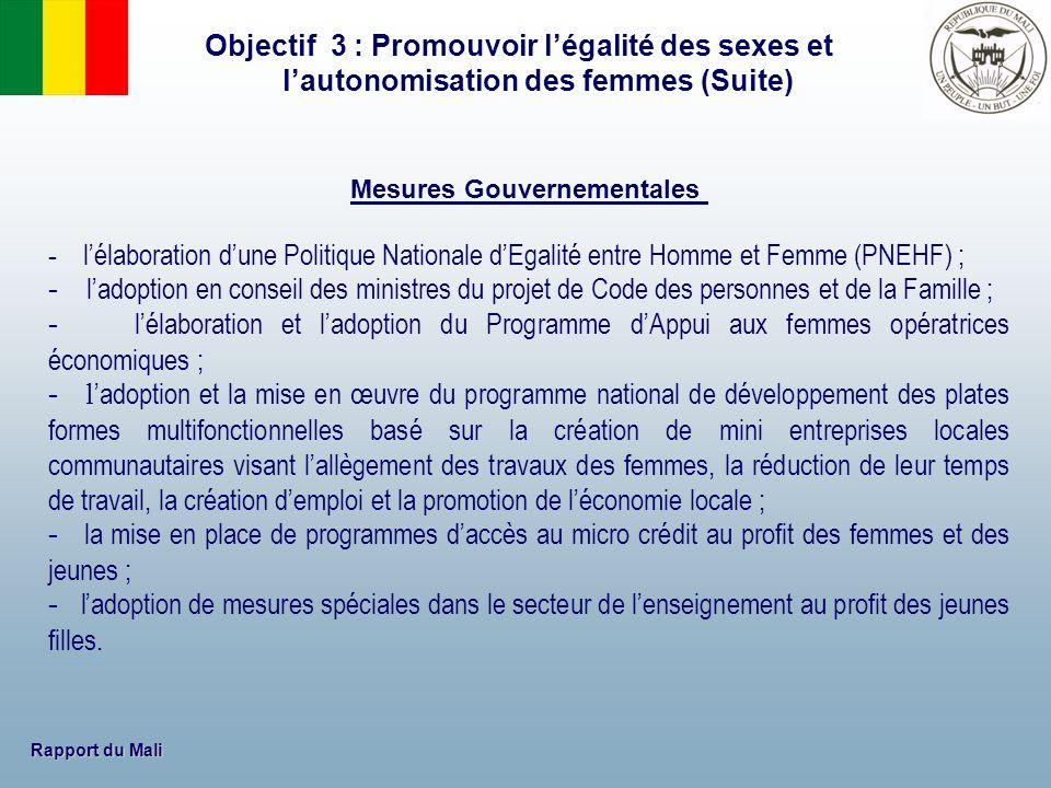 Rapport du Mali Objectif 3 : Promouvoir légalité des sexes et lautonomisation des femmes (Suite) Mesures Gouvernementales - lélaboration dune Politiqu