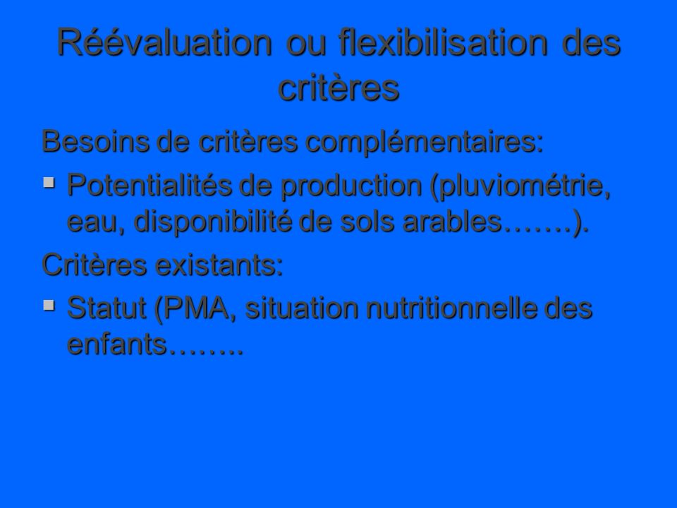 Réévaluation ou flexibilisation des critères Besoins de critères complémentaires: Potentialités de production (pluviométrie, eau, disponibilité de sols arables…….).