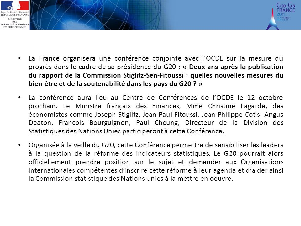 La France organisera une conférence conjointe avec lOCDE sur la mesure du progrès dans le cadre de sa présidence du G20 : « Deux ans après la publication du rapport de la Commission Stiglitz-Sen-Fitoussi : quelles nouvelles mesures du bien-être et de la soutenabilité dans les pays du G20 .