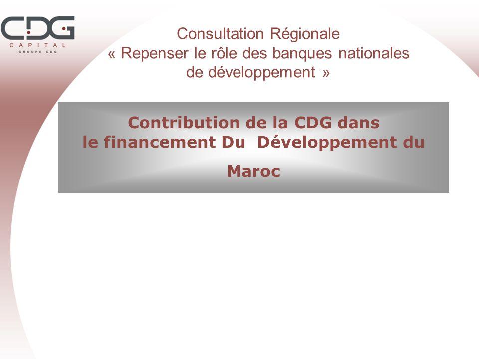Consultation Régionale « Repenser le rôle des banques nationales de développement » Contribution de la CDG dans le financement Du Développement du Mar