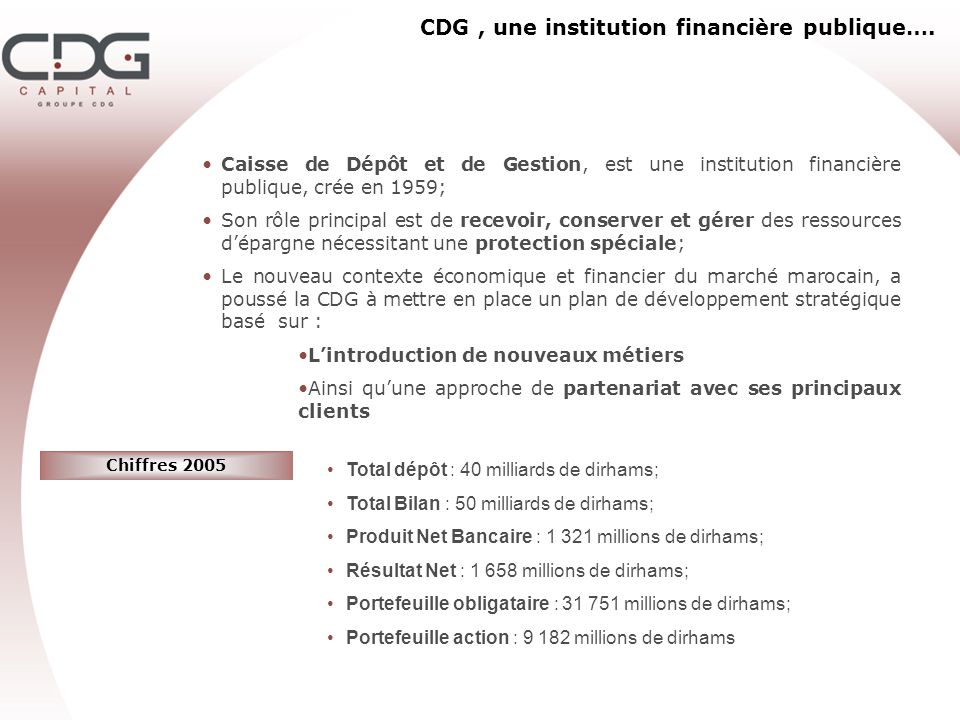 CDG, une institution financière publique…. Caisse de Dépôt et de Gestion, est une institution financière publique, crée en 1959; Son rôle principal es