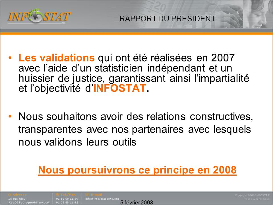 5 février 2008 RAPPORT DU PRESIDENT Les validations qui ont été réalisées en 2007 avec laide dun statisticien indépendant et un huissier de justice, garantissant ainsi limpartialité et lobjectivité dINFOSTAT.
