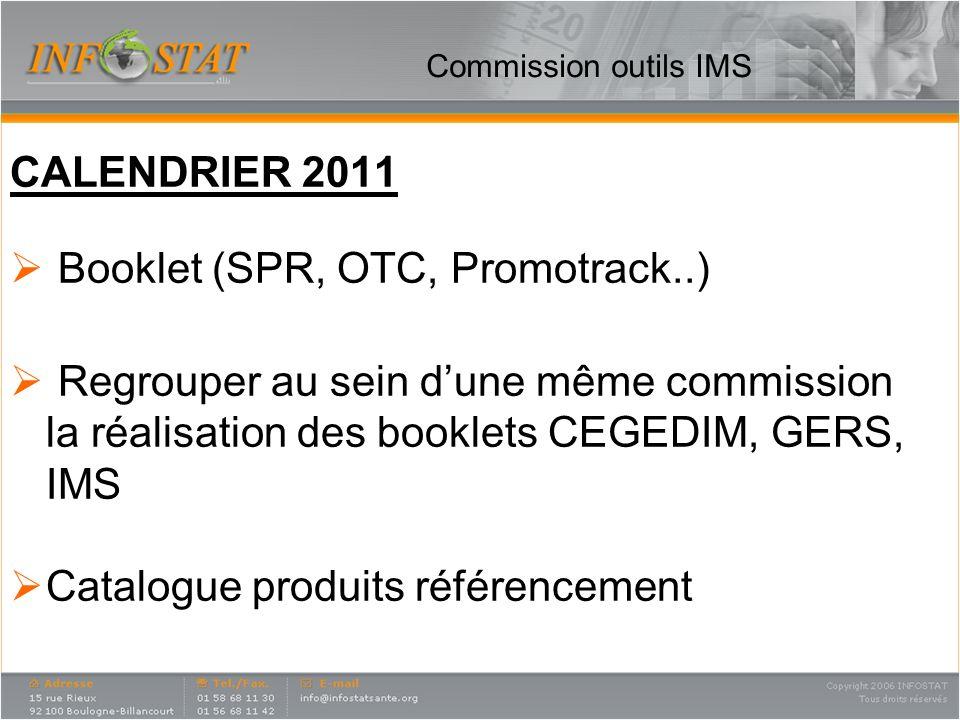 Commission outils IMS CALENDRIER 2011 Booklet (SPR, OTC, Promotrack..) Regrouper au sein dune même commission la réalisation des booklets CEGEDIM, GER