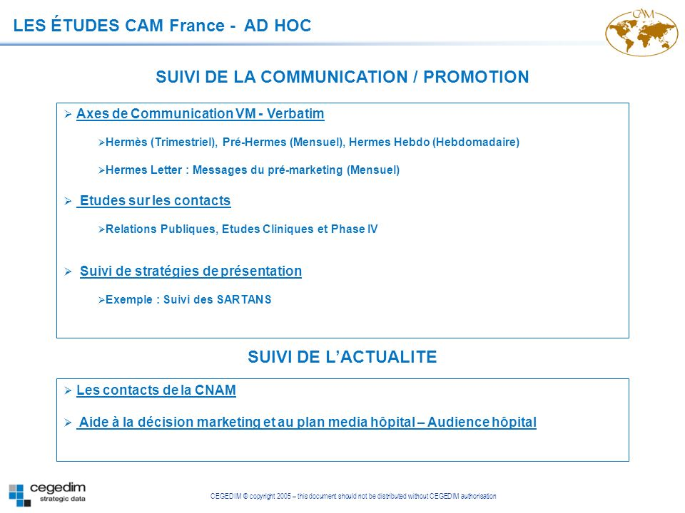 CEGEDIM © copyright 2005 – this document should not be distributed without CEGEDIM authorisation SUIVI DE LA COMMUNICATION / PROMOTION LES ÉTUDES CAM