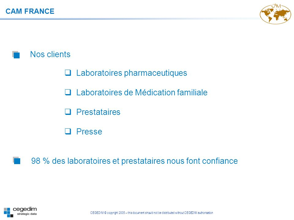 CEGEDIM © copyright 2005 – this document should not be distributed without CEGEDIM authorisation CAM FRANCE 98 % des laboratoires et prestataires nous