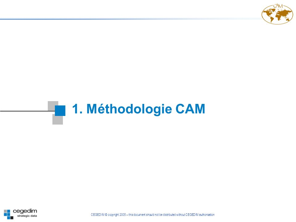 CEGEDIM © copyright 2005 – this document should not be distributed without CEGEDIM authorisation 1. Méthodologie CAM