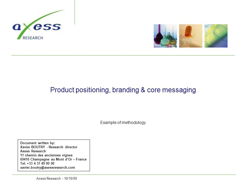Axess Research - 10/10/095 Objectives Build an adapted, convincing and differentiating product messaging Validate the perceived value by customers for the product identified features & benefits Recommend a validated positioning, branding & core messaging that will support the development of the adapted visual aid