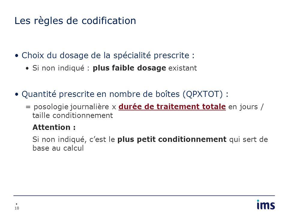 18 Les règles de codification Choix du dosage de la spécialité prescrite : Si non indiqué : plus faible dosage existant Quantité prescrite en nombre d