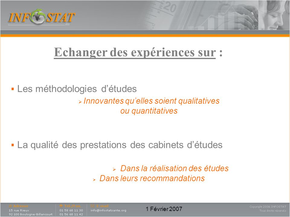 1 Février 2007 Echanger des expériences sur : Les méthodologies détudes Innovantes quelles soient qualitatives ou quantitatives La qualité des prestat