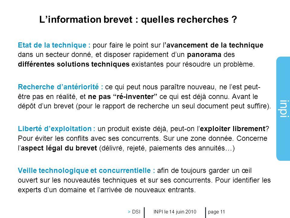 inpi INPI le 14 juin 2010 > DSI page 11 Linformation brevet : quelles recherches ? Etat de la technique : pour faire le point sur lavancement de la te