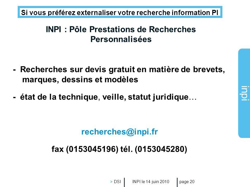 inpi INPI le 14 juin 2010 > DSI page 20 INPI : Pôle Prestations de Recherches Personnalisées Si vous préférez externaliser votre recherche information