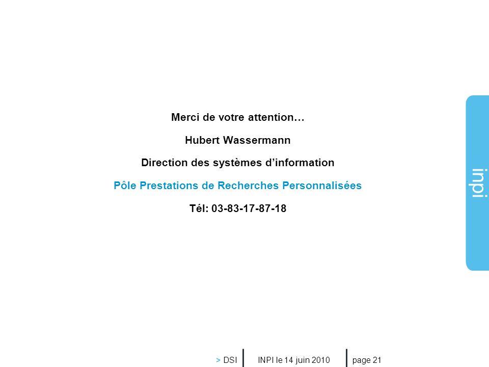 inpi INPI le 14 juin 2010 > DSI page 21 Merci de votre attention… Hubert Wassermann Direction des systèmes dinformation Pôle Prestations de Recherches