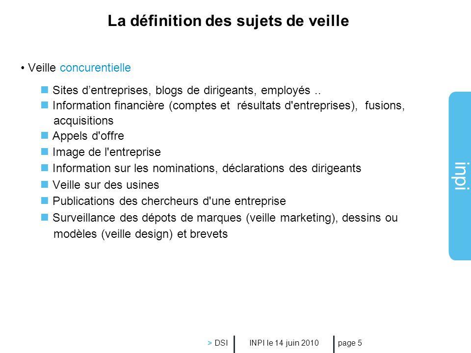 inpi INPI le 14 juin 2010 > DSI page 5 La définition des sujets de veille Veille concurentielle Sites dentreprises, blogs de dirigeants, employés.. In