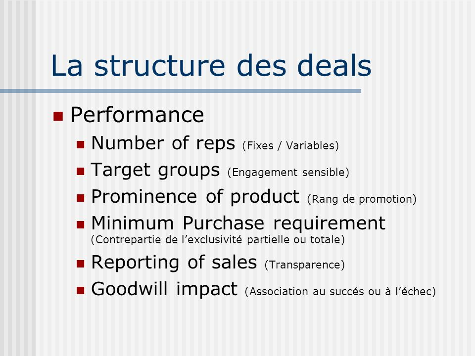 La structure des deals Performance Number of reps (Fixes / Variables) Target groups (Engagement sensible) Prominence of product (Rang de promotion) Minimum Purchase requirement (Contrepartie de lexclusivité partielle ou totale) Reporting of sales (Transparence) Goodwill impact (Association au succés ou à léchec)