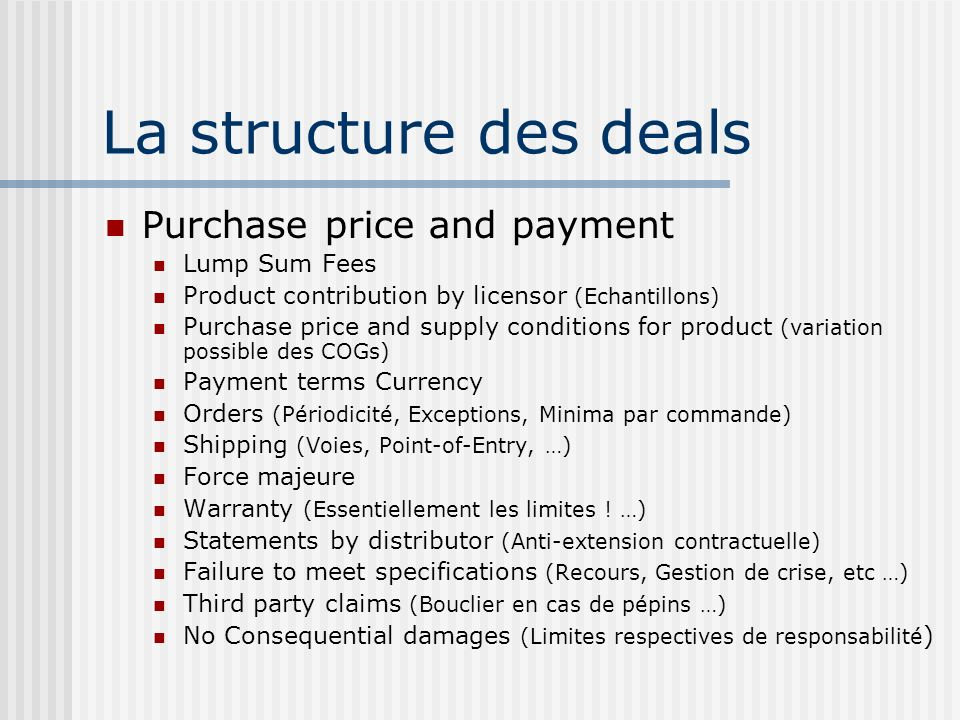 La structure des deals Purchase price and payment Lump Sum Fees Product contribution by licensor (Echantillons) Purchase price and supply conditions for product (variation possible des COGs) Payment terms Currency Orders (Périodicité, Exceptions, Minima par commande) Shipping (Voies, Point-of-Entry, …) Force majeure Warranty (Essentiellement les limites .