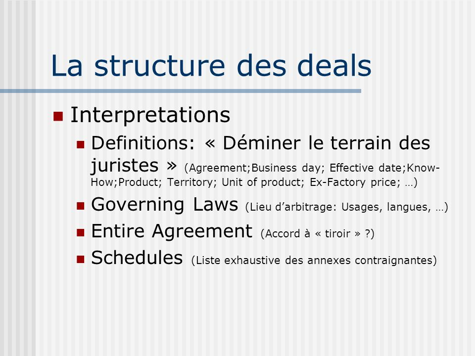La structure des deals Interpretations Definitions: « Déminer le terrain des juristes » (Agreement;Business day; Effective date;Know- How;Product; Territory; Unit of product; Ex-Factory price; …) Governing Laws (Lieu darbitrage: Usages, langues, …) Entire Agreement (Accord à « tiroir » ) Schedules (Liste exhaustive des annexes contraignantes)