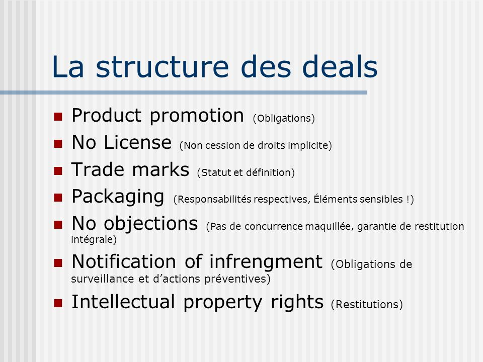 La structure des deals Product promotion (Obligations) No License (Non cession de droits implicite) Trade marks (Statut et définition) Packaging (Responsabilités respectives, Éléments sensibles !) No objections (Pas de concurrence maquillée, garantie de restitution intégrale) Notification of infrengment (Obligations de surveillance et dactions préventives) Intellectual property rights (Restitutions)