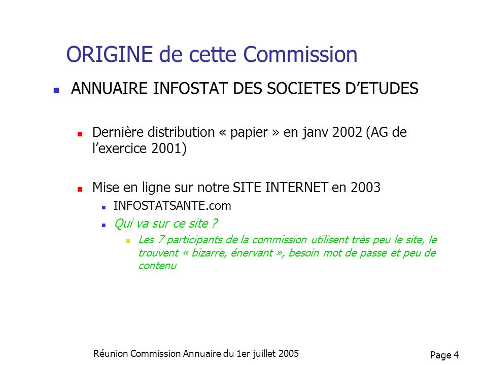 Page 4 Réunion Commission Annuaire du 1er juillet 2005 ORIGINE de cette Commission ANNUAIRE INFOSTAT DES SOCIETES DETUDES Dernière distribution « papi